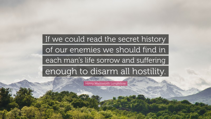 """Henry Wadsworth Longfellow Quote: """"If we could read the secret history of our enemies we should find in each man's life sorrow and suffering enough to disarm all hostility."""""""