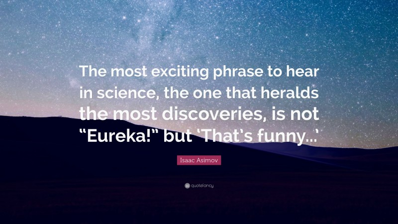 """Isaac Asimov Quote: """"The most exciting phrase to hear in science, the one that heralds the most discoveries, is not """"Eureka!"""" but 'That's funny...'"""""""