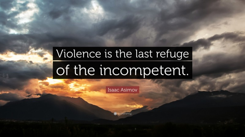 """Isaac Asimov Quote: """"Violence is the last refuge of the incompetent."""""""