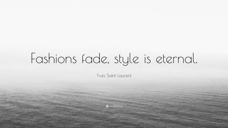 """Yves Saint Laurent Quote: """"Fashions fade, style is eternal."""""""