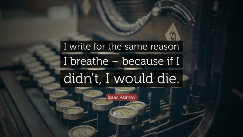 """Isaac Asimov Quote: """"I write for the same reason I breathe – because if I didn't, I would die."""""""