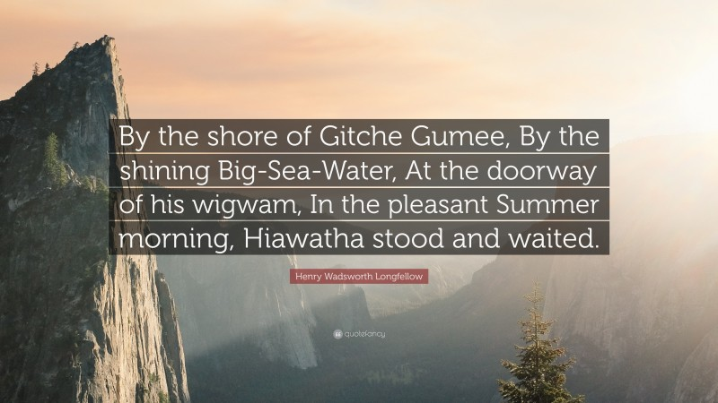 """Henry Wadsworth Longfellow Quote: """"By the shore of Gitche Gumee, By the shining Big-Sea-Water, At the doorway of his wigwam, In the pleasant Summer morning, Hiawatha stood and waited."""""""