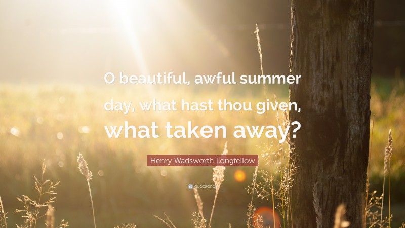 """Henry Wadsworth Longfellow Quote: """"O beautiful, awful summer day, what hast thou given, what taken away?"""""""