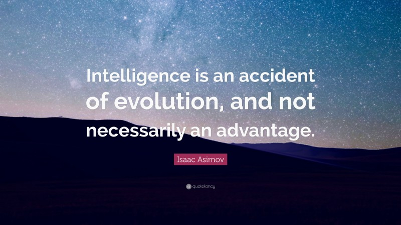 """Isaac Asimov Quote: """"Intelligence is an accident of evolution, and not necessarily an advantage."""""""