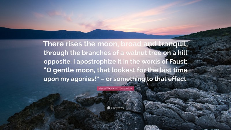 """Henry Wadsworth Longfellow Quote: """"There rises the moon, broad and tranquil, through the branches of a walnut tree on a hill opposite. I apostrophize it in the words of Faust; """"O gentle moon, that lookest for the last time upon my agonies!"""" – or something to that effect."""""""