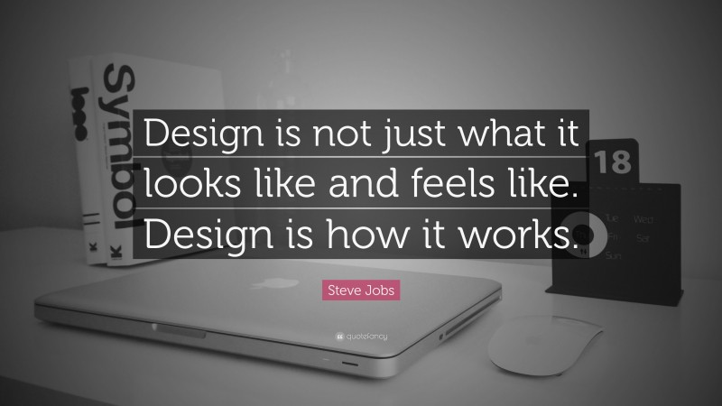 """Steve Jobs Quote: """"Design is not just what it looks like and feels like. Design is how it works."""""""