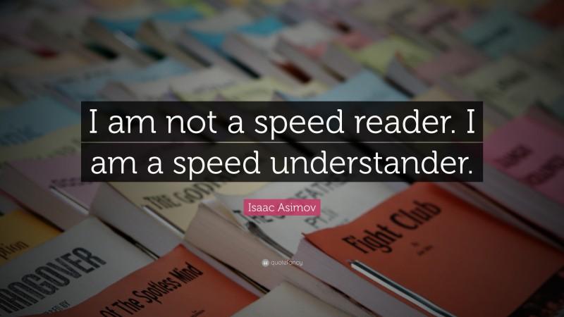 "Isaac Asimov Quote: ""I am not a speed reader. I am a speed understander."""