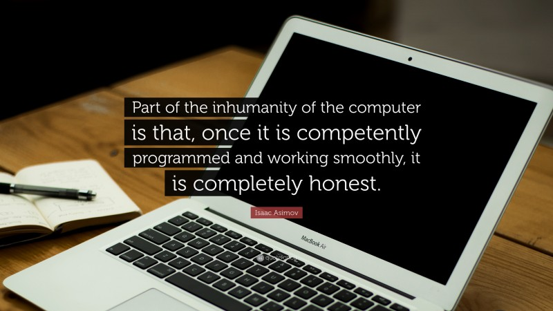 """Isaac Asimov Quote: """"Part of the inhumanity of the computer is that, once it is competently programmed and working smoothly, it is completely honest."""""""