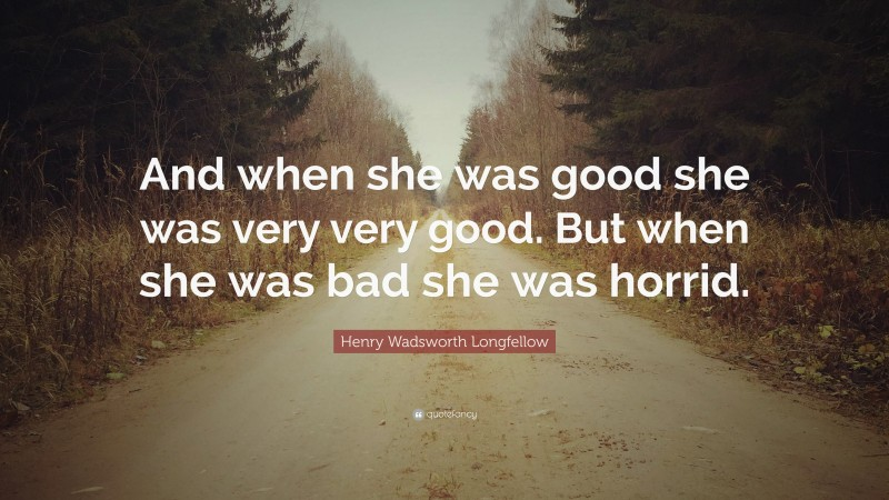 """Henry Wadsworth Longfellow Quote: """"And when she was good she was very very good. But when she was bad she was horrid."""""""