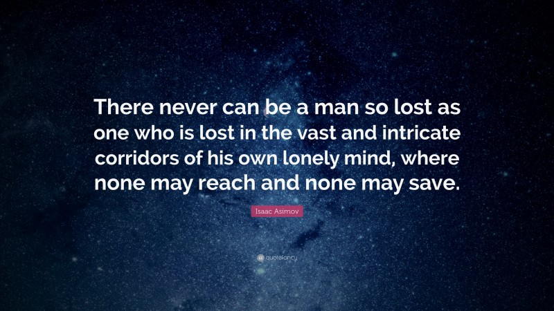 """Isaac Asimov Quote: """"There never can be a man so lost as one who is lost in the vast and intricate corridors of his own lonely mind, where none may reach and none may save."""""""