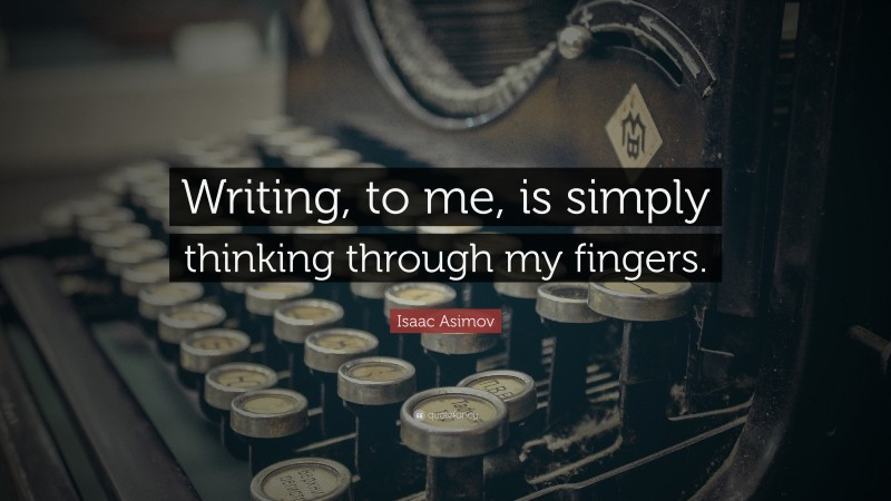 """Isaac Asimov Quote: """"Writing, to me, is simply thinking through my fingers."""""""