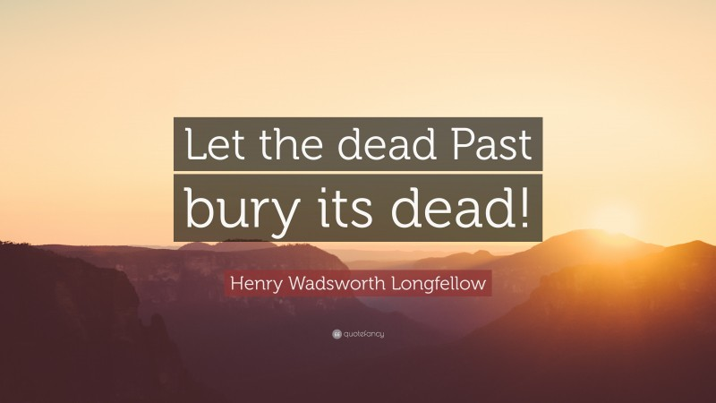 """Henry Wadsworth Longfellow Quote: """"Let the dead Past bury its dead!"""""""