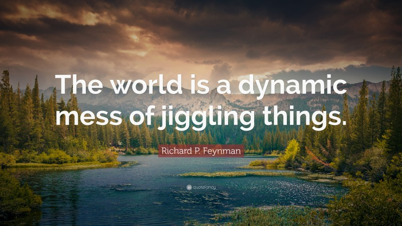 """Richard P. Feynman Quote: """"The world is a dynamic mess of jiggling things."""""""