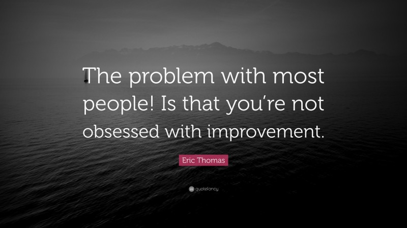 """Eric Thomas Quote: """"The problem with most people! Is that you're not obsessed with improvement."""""""