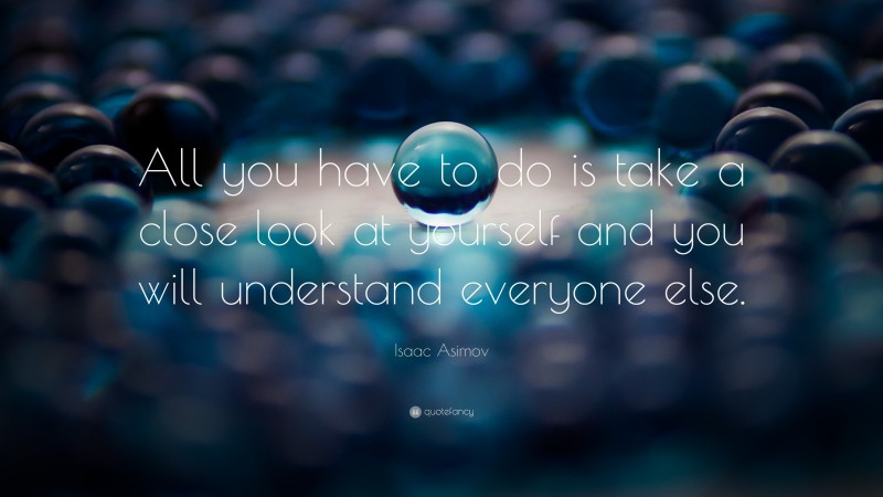 """Isaac Asimov Quote: """"All you have to do is take a close look at yourself and you will understand everyone else."""""""