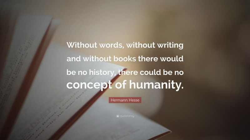 """Hermann Hesse Quote: """"Without words, without writing and without books there would be no history, there could be no concept of humanity."""""""