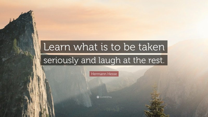 """Hermann Hesse Quote: """"Learn what is to be taken seriously and laugh at the rest."""""""