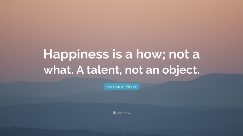"""Hermann Hesse Quote: """"Happiness is a how; not a what. A talent, not an object."""""""