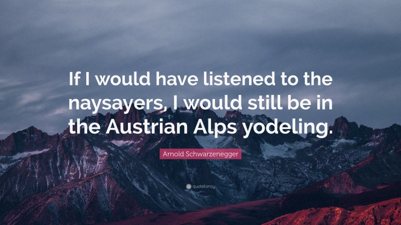 """Arnold Schwarzenegger Quote: """"If I would have listened to the naysayers, I would still be in the Austrian Alps yodeling."""""""