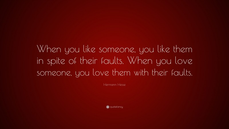 """Hermann Hesse Quote: """"When you like someone, you like them in spite of their faults. When you love someone, you love them with their faults."""""""