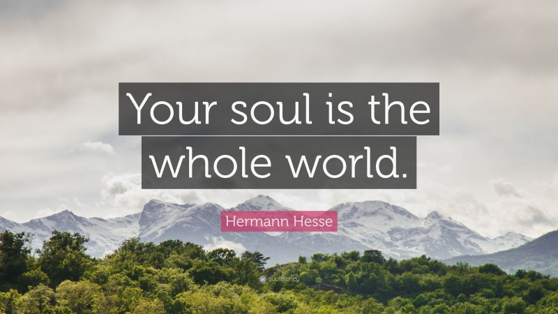 """Hermann Hesse Quote: """"Your soul is the whole world."""""""