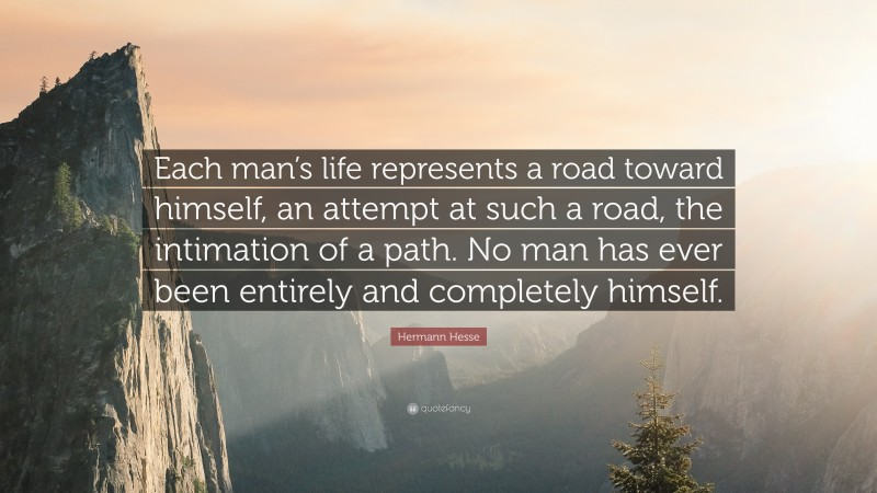 """Hermann Hesse Quote: """"Each man's life represents a road toward himself, an attempt at such a road, the intimation of a path. No man has ever been entirely and completely himself."""""""