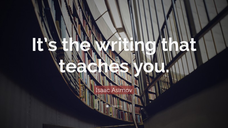 """Isaac Asimov Quote: """"It's the writing that teaches you."""""""