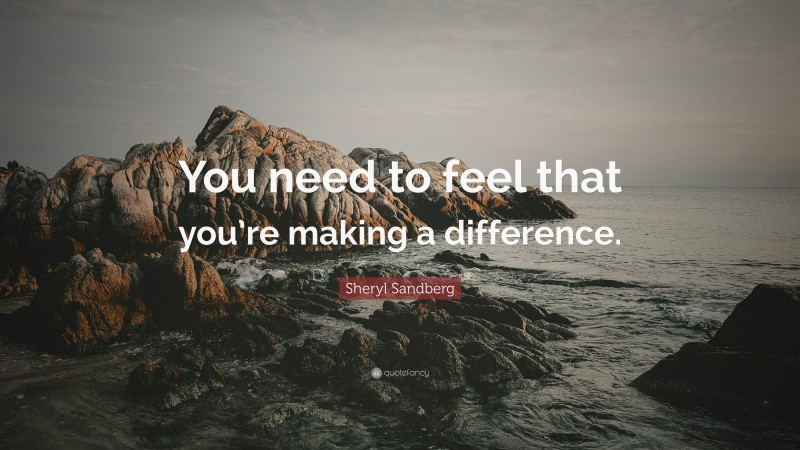 """Sheryl Sandberg Quote: """"You need to feel that you're making a difference."""""""