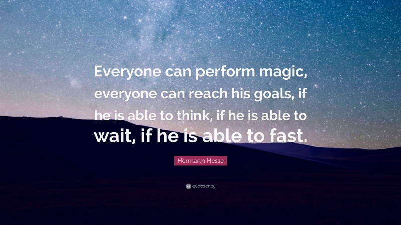 """Hermann Hesse Quote: """"Everyone can perform magic, everyone can reach his goals, if he is able to think, if he is able to wait, if he is able to fast."""""""