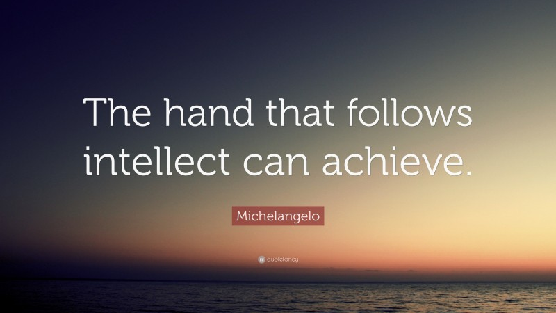 """Michelangelo Quote: """"The hand that follows intellect can achieve."""""""