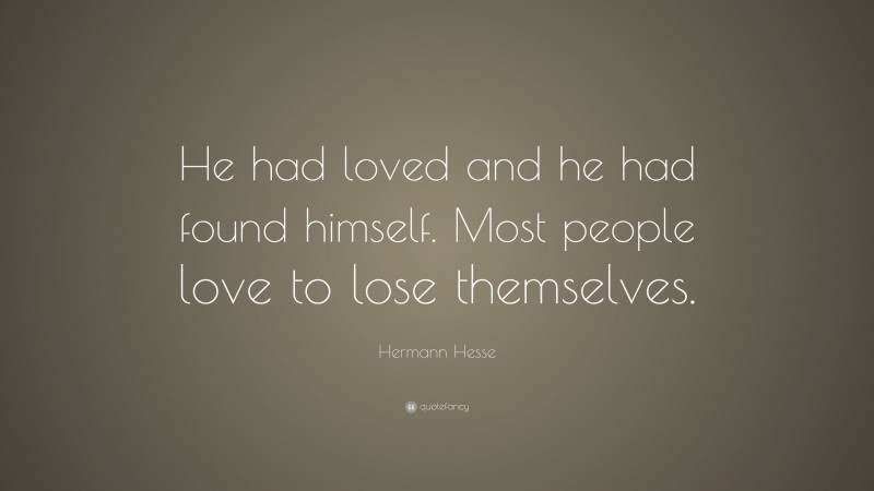"""Hermann Hesse Quote: """"He had loved and he had found himself. Most people love to lose themselves."""""""