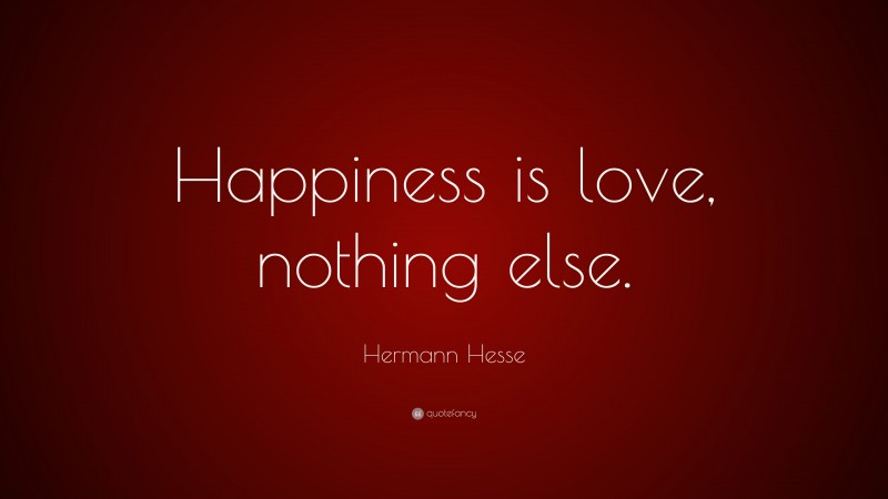 """Hermann Hesse Quote: """"Happiness is love, nothing else."""""""