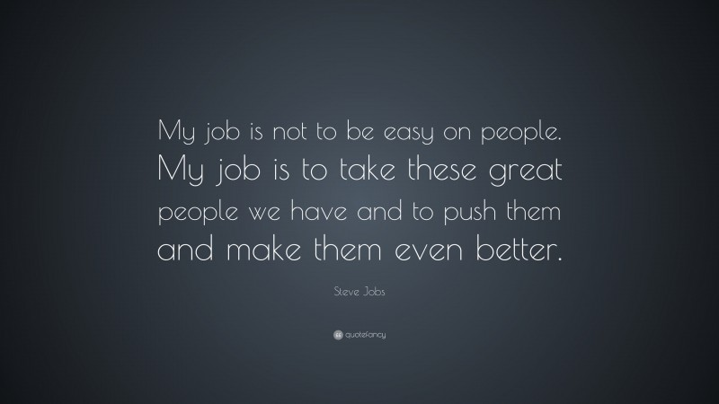 """Steve Jobs Quote: """"My job is not to be easy on people. My job is to take these great people we have and to push them and make them even better."""""""