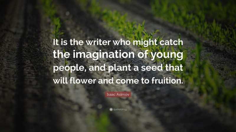 """Isaac Asimov Quote: """"It is the writer who might catch the imagination of young people, and plant a seed that will flower and come to fruition."""""""