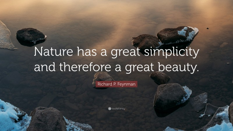 """Richard P. Feynman Quote: """"Nature has a great simplicity and therefore a great beauty."""""""