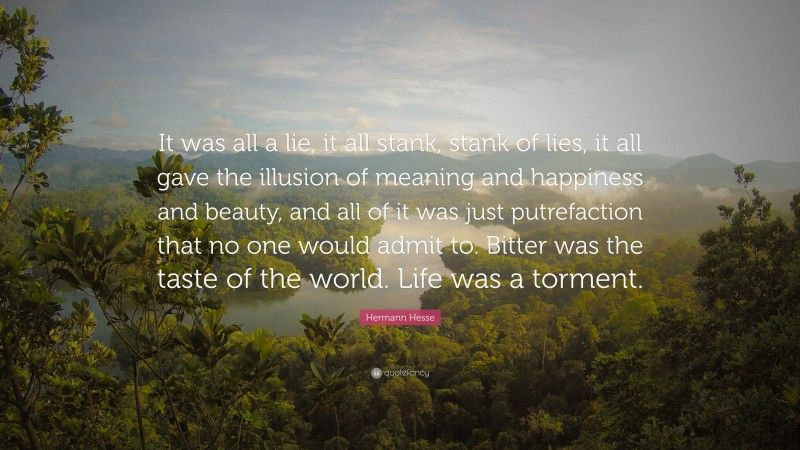 """Hermann Hesse Quote: """"It was all a lie, it all stank, stank of lies, it all gave the illusion of meaning and happiness and beauty, and all of it was just putrefaction that no one would admit to. Bitter was the taste of the world. Life was a torment."""""""