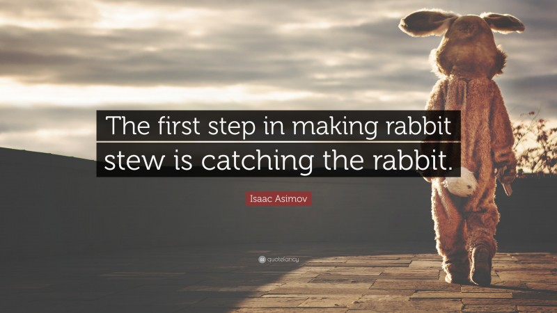 """Isaac Asimov Quote: """"The first step in making rabbit stew is catching the rabbit."""""""