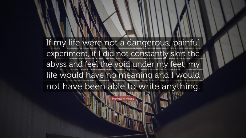 """Hermann Hesse Quote: """"If my life were not a dangerous, painful experiment, if I did not constantly skirt the abyss and feel the void under my feet, my life would have no meaning and I would not have been able to write anything."""""""