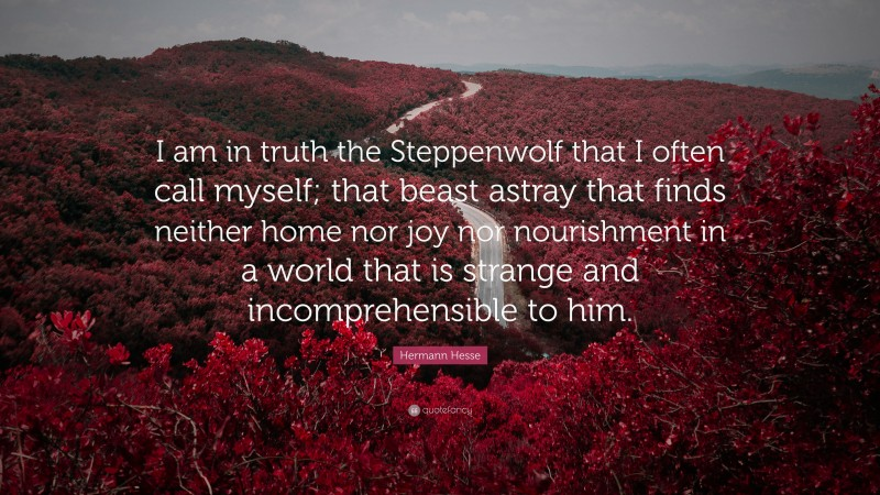 """Hermann Hesse Quote: """"I am in truth the Steppenwolf that I often call myself; that beast astray that finds neither home nor joy nor nourishment in a world that is strange and incomprehensible to him."""""""