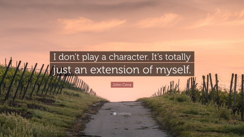 """John Cena Quote: """"I don't play a character. It's totally just an extension of myself."""""""