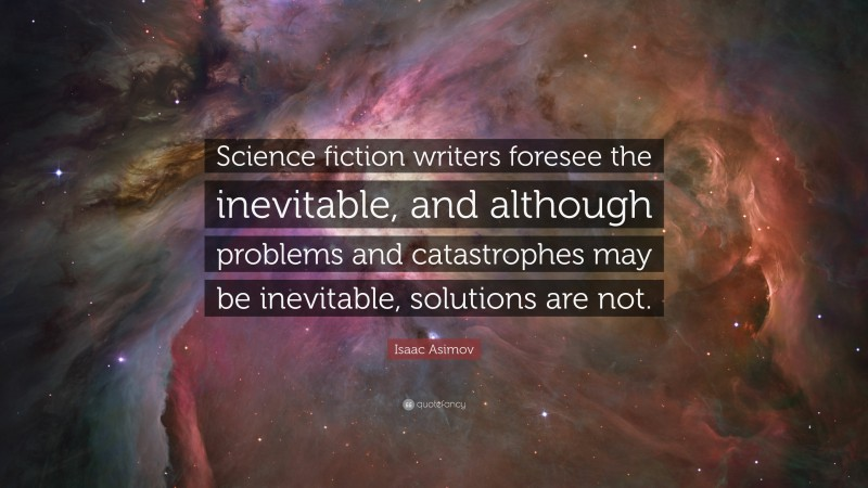 """Isaac Asimov Quote: """"Science fiction writers foresee the inevitable, and although problems and catastrophes may be inevitable, solutions are not."""""""