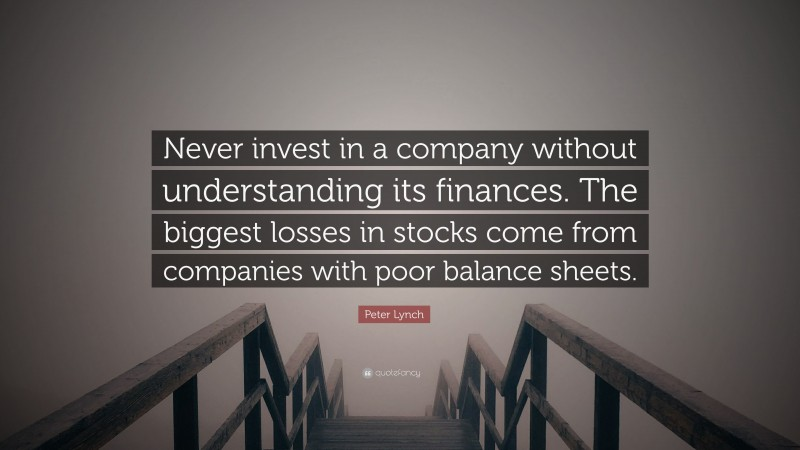 """Peter Lynch Quote: """"Never invest in a company without understanding its finances. The biggest losses in stocks come from companies with poor balance sheets."""""""