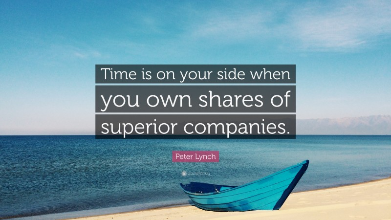 """Peter Lynch Quote: """"Time is on your side when you own shares of superior companies."""""""