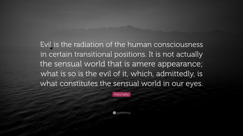 """Franz Kafka Quote: """"Evil is the radiation of the human consciousness in certain transitional positions. It is not actually the sensual world that is amere appearance; what is so is the evil of it, which, admittedly, is what constitutes the sensual world in our eyes."""""""