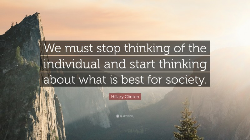 """Hillary Clinton Quote: """"We must stop thinking of the individual and start thinking about what is best for society."""""""