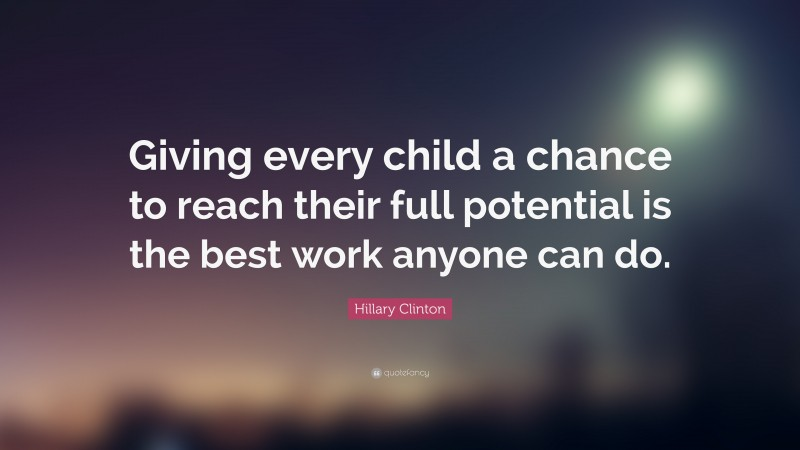 """Hillary Clinton Quote: """"Giving every child a chance to reach their full potential is the best work anyone can do."""""""