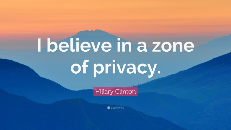 """Hillary Clinton Quote: """"I believe in a zone of privacy."""""""