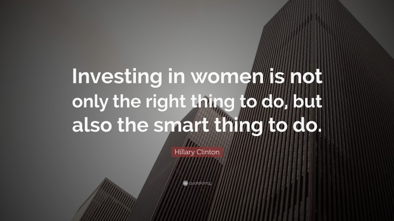 """Hillary Clinton Quote: """"Investing in women is not only the right thing to do, but also the smart thing to do."""""""