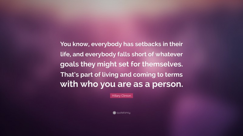 """Hillary Clinton Quote: """"You know, everybody has setbacks in their life, and everybody falls short of whatever goals they might set for themselves. That's part of living and coming to terms with who you are as a person."""""""