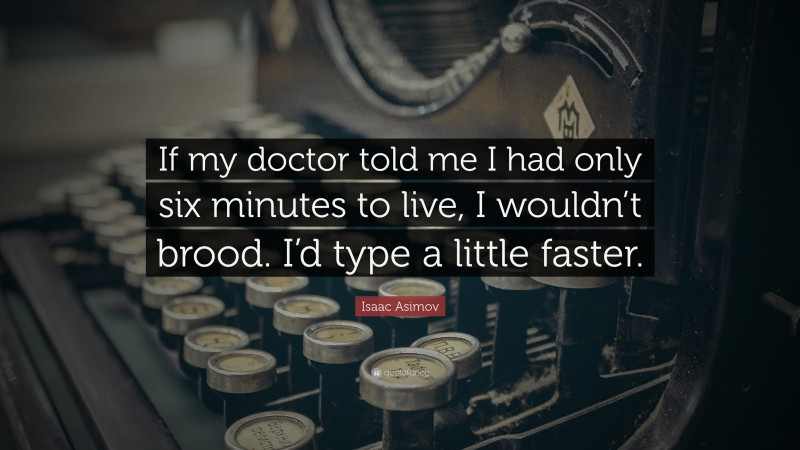 """Isaac Asimov Quote: """"If my doctor told me I had only six minutes to live, I wouldn't brood.  I'd type a little faster."""""""